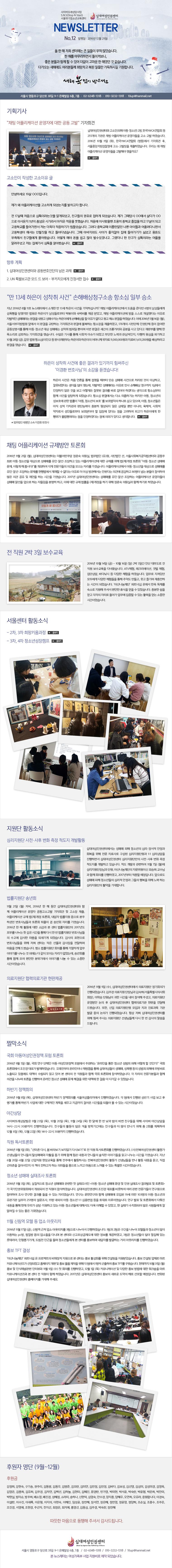 """십대여성인권센터 사이버또래상담사업 S.N.S(Stop N Start)서울위기청소년교육센터 NEWSLETTER No.12 발행일 : 2016년 12월 29일&#13;&#10;&#13;&#10;올 한 해 저희 센터에는 큰 일들이 무척 많았습니다.&#13;&#10;한 해를 마무리하면서 돌이켜보니, &#13;&#10;좋은 분들과 함께 할 수 있어 더없이 고마운 한 해였던 것 같습니다. &#13;&#10;다가오는 새해에도 여러분들께 희망차고 복된 일들만 가득하시길 기원합니다.&#13;&#10;새해 복 많이 받으세요&#13;&#10;&#13;&#10;서울시 영등포구 당산로 38길 9-1 은혜빌딩 6층, 7층 ㆍ 02-6348-1318 ㆍ 010-3232-1318 ㆍ 10up@hanmail.net&#13;&#10;&#13;&#10;기획기사&#13;&#10;""""채팅 어플리케이션 운영자에 대한 공동 고발"""" 기자회견&#13;&#10;십대여성인권센터와 고소인(피해 아동·청소년) 2명, 한국YWCA연합회 등 255개의 기관은 채팅 어플리케이션 운영자들을 고소·고발 하였습니다. 2016년 10월 11일 (화), 한국YWCA연합회 (명동)에서 기자회견 후, 서울중앙지방검찰청에 고소·고발장을 제출하였습니다. 우리는 왜 채팅 어플리케이션 운영자들을 고발해야 했을까요?&#13;&#10;&#13;&#10;고소인이 작성한 고소이유 글&#13;&#10;안녕하세요 19살 OOO입니다.&#13;&#10;&#13;&#10;제가 왜 어플리케이션을 고소하게 되었는지를 밝히고자 합니다.&#13;&#10;&#13;&#10;전 17살때 처음으로 심톡이라는것을 알게되었고, 친구들의 권유로 접하게 되었습니다. 제가 그때당시 OO에서 살다가 OO으로 이사온지 1년이 좀넘은 시기라서 아직은 적응을 못했습니다. 처음에 이사왔을땐 조용히 중학교 졸업을 하고 17살이 되고 고등학교를 들어가면서 저는 더욱더 적응하기가 힘들었습니다. 그러다 중학교때 이름만알던 나쁜 아이들과 어울려다니면서 고등학생이 해서는 안될짓을 하고 돌아다녔습니다. 그때 아버지와도 사이가 좋지않아 집에 들어가기가 싫었고 용돈도 부족해서 친구들에게 물어봤습니다. 어떻게 해야 돈을 쉽고 많이 벌수있겠냐고. 그랬더니 한 친구가 심톡이라는 어플을 알려주었고 저는 집에가서 심톡을 깔아봤습니다. &#13;&#10;&#13;&#10;향후 계획&#13;&#10;1. 십대여성인권센터와 공동변호인단의 남은 과제&#13;&#10;2. UN 특별보고관 모드 드 보어 - 부키치오에게 진정서한 접수&#13;&#10;""""만 13세 하은이 성착취 사건"""" 손해배상청구소송 항소심 일부 승소&#13;&#10;지난 2016년 8월 11호 뉴스레터에서 소개한 만 13세 하은이 사건을 기억하십니까? 채팅 어플리케이션에서 도움을 준다던 6명의 남성들에게 성폭행을 당했지만 법원은 하은이가 남성들로부터 떡볶이와 숙박비를 제공 받았고, 채팅 어플리케이션에 방을 스스로 개설했다는 이유로 자발적인 성매매라는 판결을 내렸고 성매수자는 하은이에게 손해배상을 할 이유가 없다고 원고 패소 판결을 하였습니다. 이에 2016년 5월 16일 (월), 서울서부지방법원 앞에서 이 판결을 규탄하는 기자회견과 판결에 불복하는 항소장을 제출하였고, 178개의 시민단체·인권단체 등이 참여한 공동성명서를 통해 아동·청소년 대상 성매매는 성착취 범죄일 뿐이며 이번 판결은 세간의 조롱거리와 공분을 사고 있다고 재판부를 향해 한 목소리로 성토하는 기자회견을 했습니다. 수많은 기사를 통해 사회적 이슈가 되었고 부단한 노력과 관심덕인지, 다행히 원심을 파기하고 10월 28일 (금), 같은 법원 항소심(이인규 등 판사)재판부는 하은이와 하은이의 어머니께 위자료 11,000,000원과 치료비 1,651,200원을 배상하라고 판결을 했습니다. &#13;&#10;&#13;&#10;하은이 성착취 사건에 좋은 결과가 있기까지 힘써주신 &#13;&#10;'이경환 변호사님'의 소감을 듣겠습니다!&#13;&#10;하은이 사건은 처음 언론을 통해 접했을 때부터 단순 성매매 사건으로 처리된 것이 이상하고, 잘못되었"""